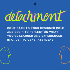 UX Empathy framework - Detachment - Come back to your designer role and begin to reflect on what you've learned and experienced in order to generate ideas